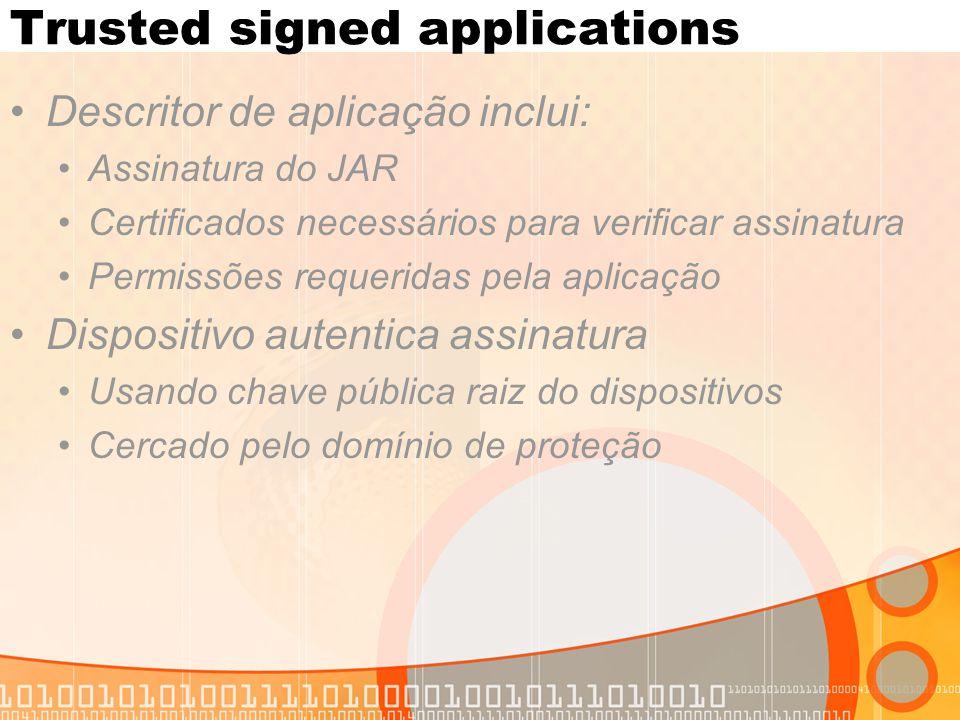 Trusted signed applications Descritor de aplicação inclui: Assinatura do JAR Certificados necessários para verificar assinatura Permissões requeridas pela aplicação Dispositivo autentica assinatura Usando chave pública raiz do dispositivos Cercado pelo domínio de proteção