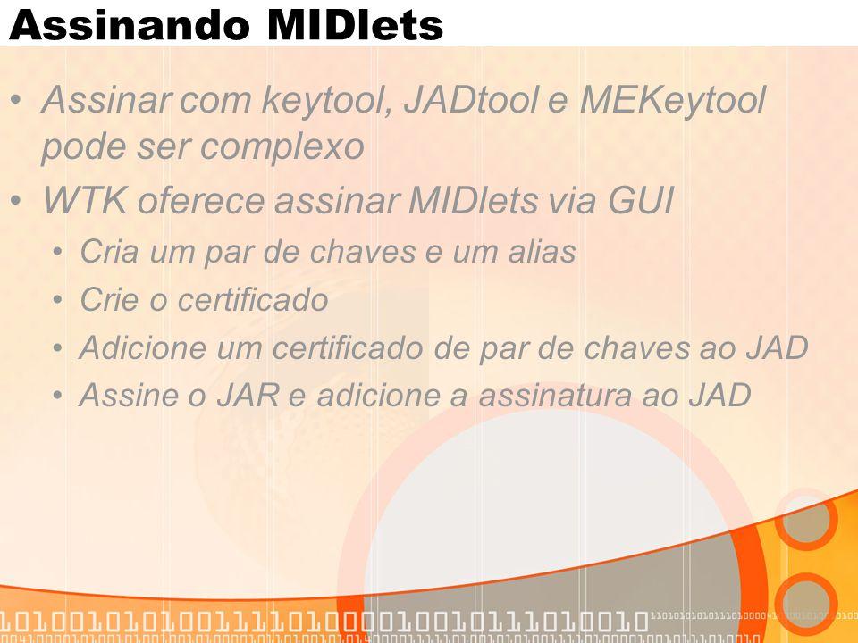 Assinando MIDlets Assinar com keytool, JADtool e MEKeytool pode ser complexo WTK oferece assinar MIDlets via GUI Cria um par de chaves e um alias Crie o certificado Adicione um certificado de par de chaves ao JAD Assine o JAR e adicione a assinatura ao JAD