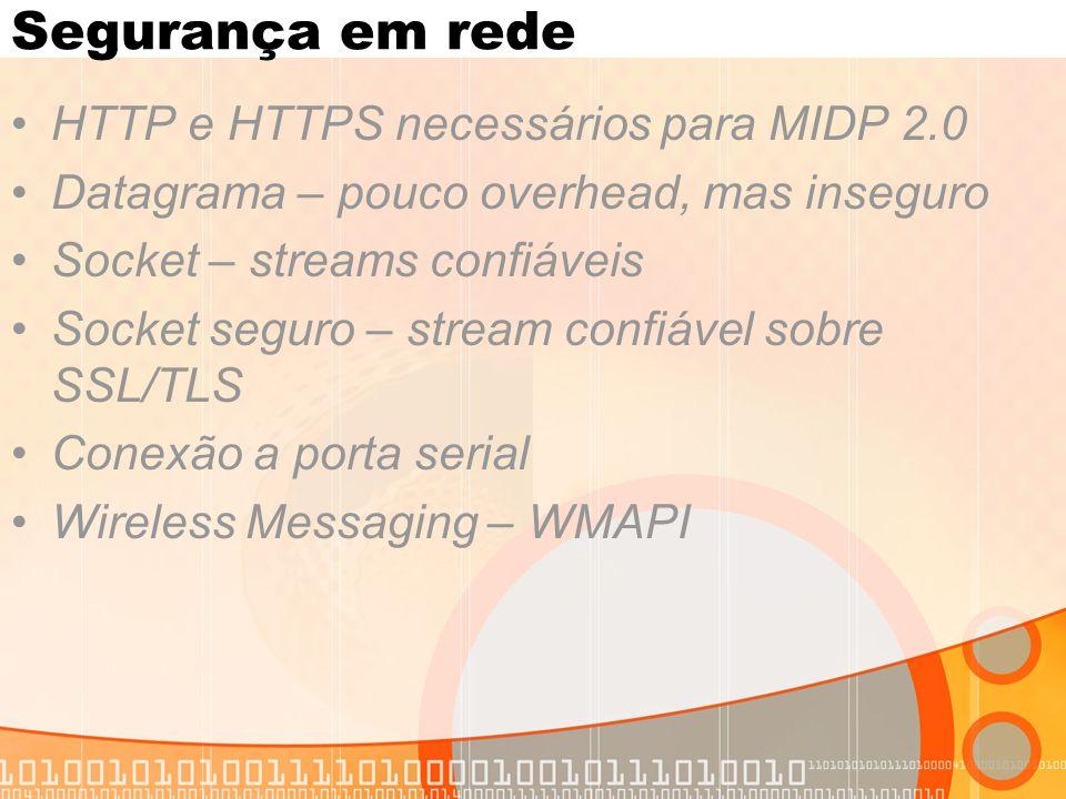 Segurança em rede HTTP e HTTPS necessários para MIDP 2.0 Datagrama – pouco overhead, mas inseguro Socket – streams confiáveis Socket seguro – stream confiável sobre SSL/TLS Conexão a porta serial Wireless Messaging – WMAPI