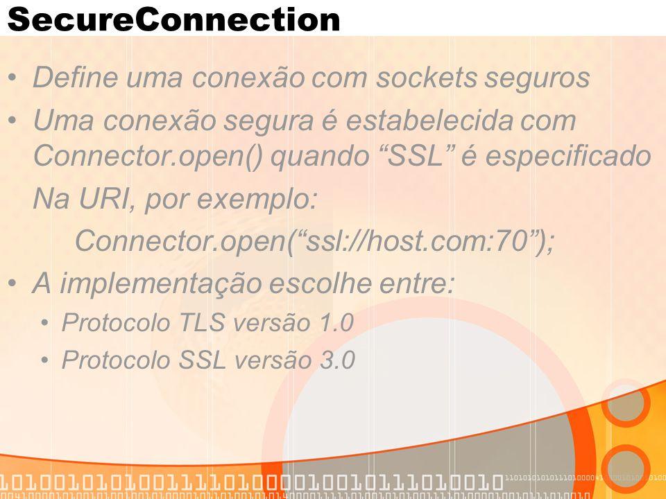 SecureConnection Define uma conexão com sockets seguros Uma conexão segura é estabelecida com Connector.open() quando SSL é especificado Na URI, por exemplo: Connector.open( ssl://host.com:70 ); A implementação escolhe entre: Protocolo TLS versão 1.0 Protocolo SSL versão 3.0