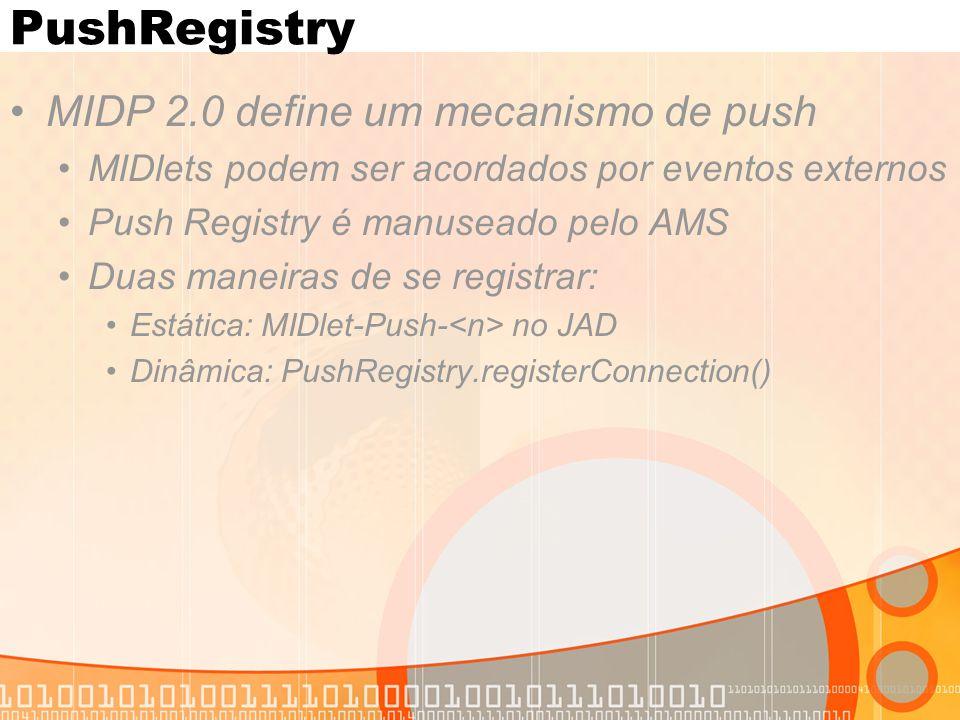PushRegistry MIDP 2.0 define um mecanismo de push MIDlets podem ser acordados por eventos externos Push Registry é manuseado pelo AMS Duas maneiras de se registrar: Estática: MIDlet-Push- no JAD Dinâmica: PushRegistry.registerConnection()
