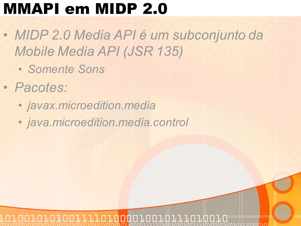 MMAPI em MIDP 2.0 MIDP 2.0 Media API é um subconjunto da Mobile Media API (JSR 135) Somente Sons Pacotes: javax.microedition.media java.microedition.media.control