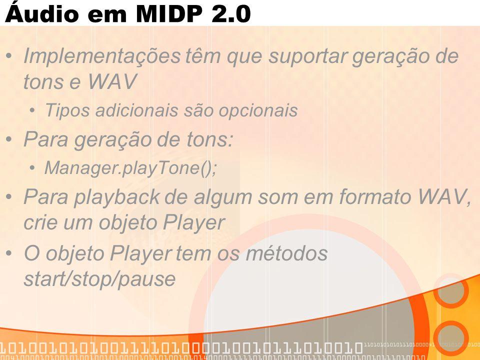 Áudio em MIDP 2.0 Implementações têm que suportar geração de tons e WAV Tipos adicionais são opcionais Para geração de tons: Manager.playTone(); Para playback de algum som em formato WAV, crie um objeto Player O objeto Player tem os métodos start/stop/pause