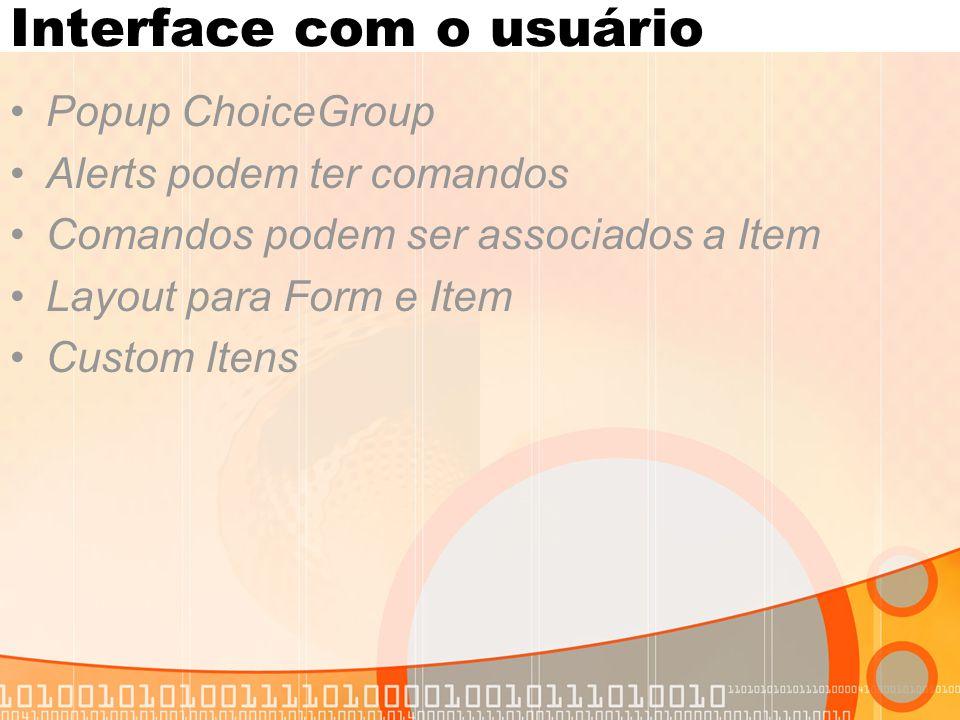 Interface com o usuário Popup ChoiceGroup Alerts podem ter comandos Comandos podem ser associados a Item Layout para Form e Item Custom Itens