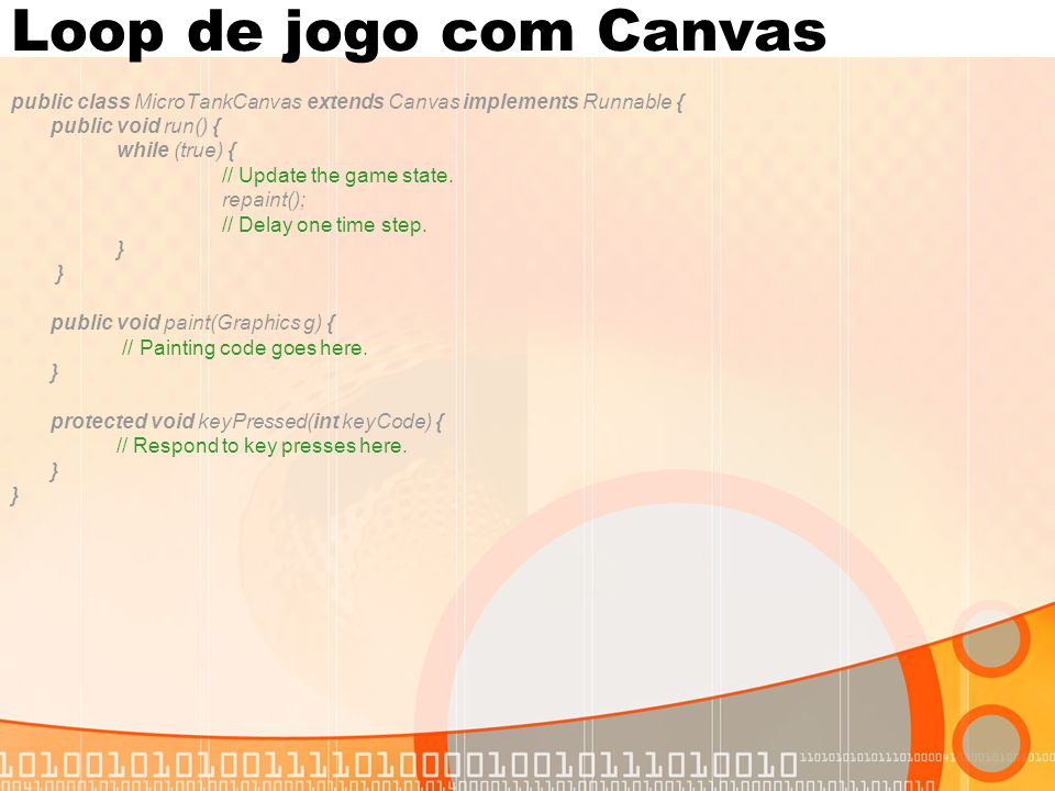 Loop de jogo com Canvas public class MicroTankCanvas extends Canvas implements Runnable { public void run() { while (true) { // Update the game state.