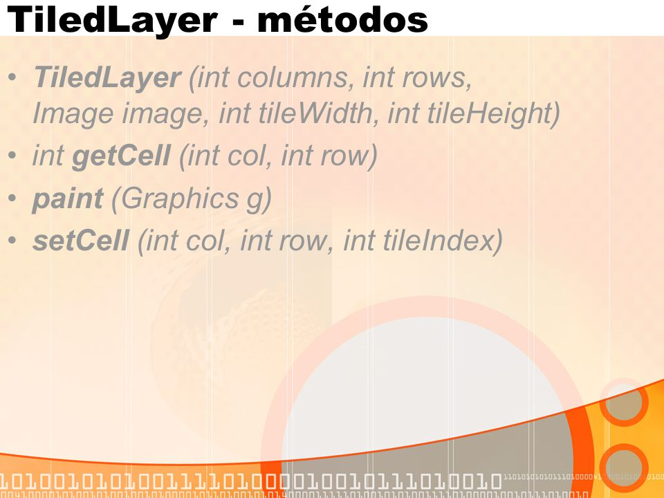TiledLayer - métodos TiledLayer (int columns, int rows, Image image, int tileWidth, int tileHeight) int getCell (int col, int row) paint (Graphics g) setCell (int col, int row, int tileIndex)