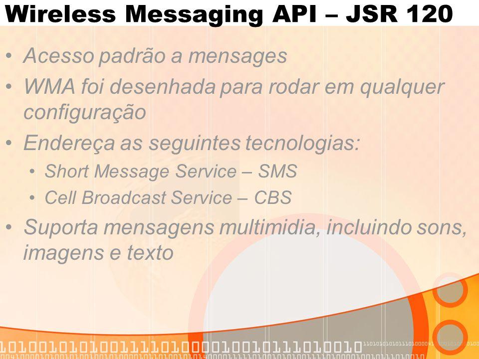 Wireless Messaging API – JSR 120 Acesso padrão a mensages WMA foi desenhada para rodar em qualquer configuração Endereça as seguintes tecnologias: Short Message Service – SMS Cell Broadcast Service – CBS Suporta mensagens multimidia, incluindo sons, imagens e texto