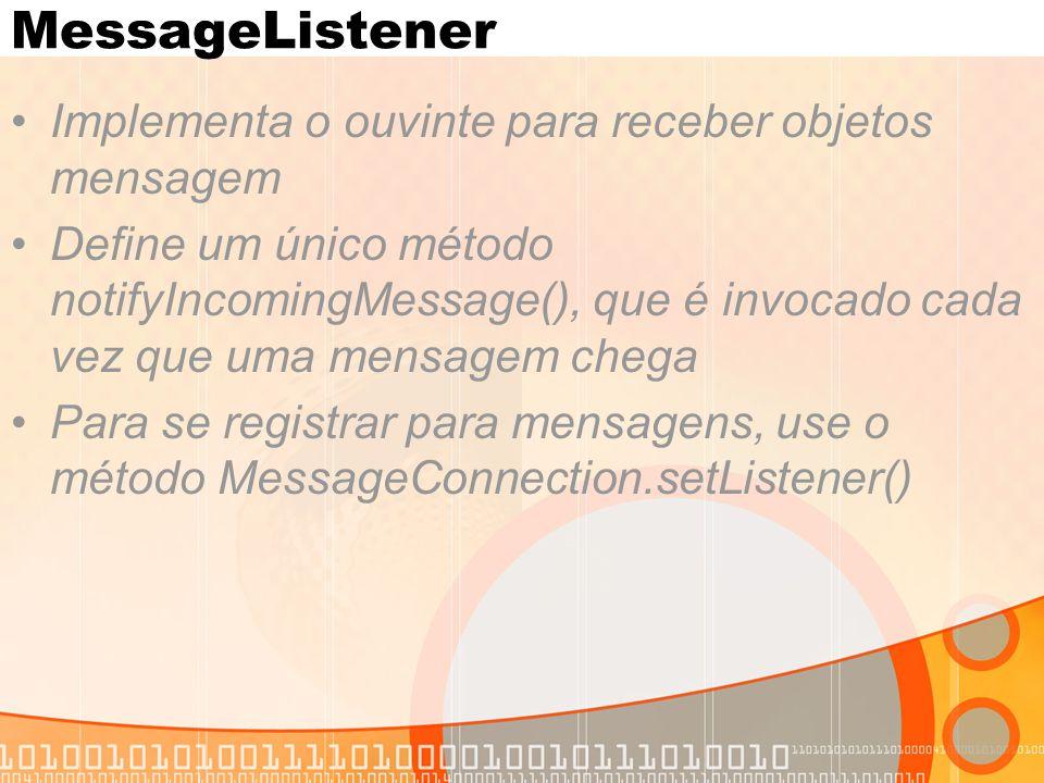 MessageListener Implementa o ouvinte para receber objetos mensagem Define um único método notifyIncomingMessage(), que é invocado cada vez que uma mensagem chega Para se registrar para mensagens, use o método MessageConnection.setListener()