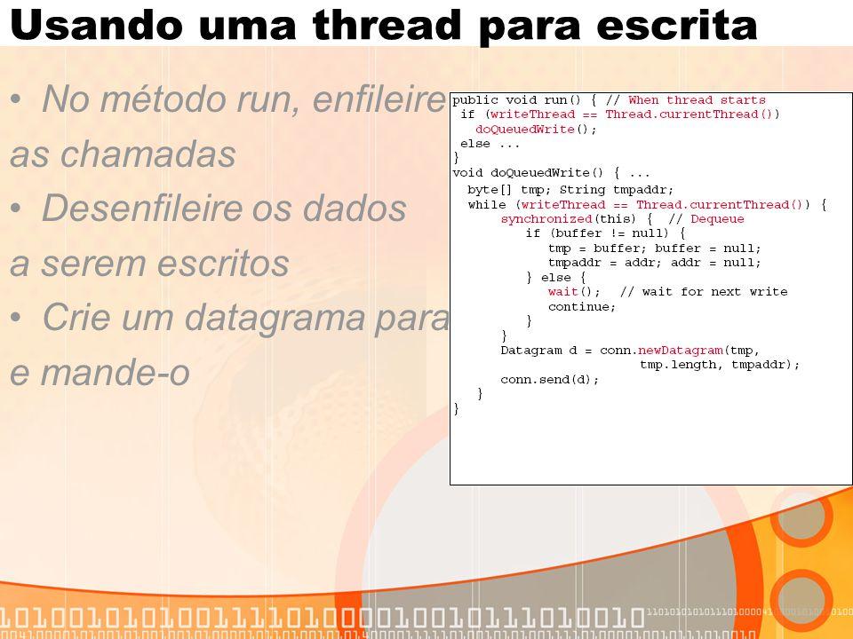 Usando uma thread para escrita No método run, enfileire as chamadas Desenfileire os dados a serem escritos Crie um datagrama para e mande-o