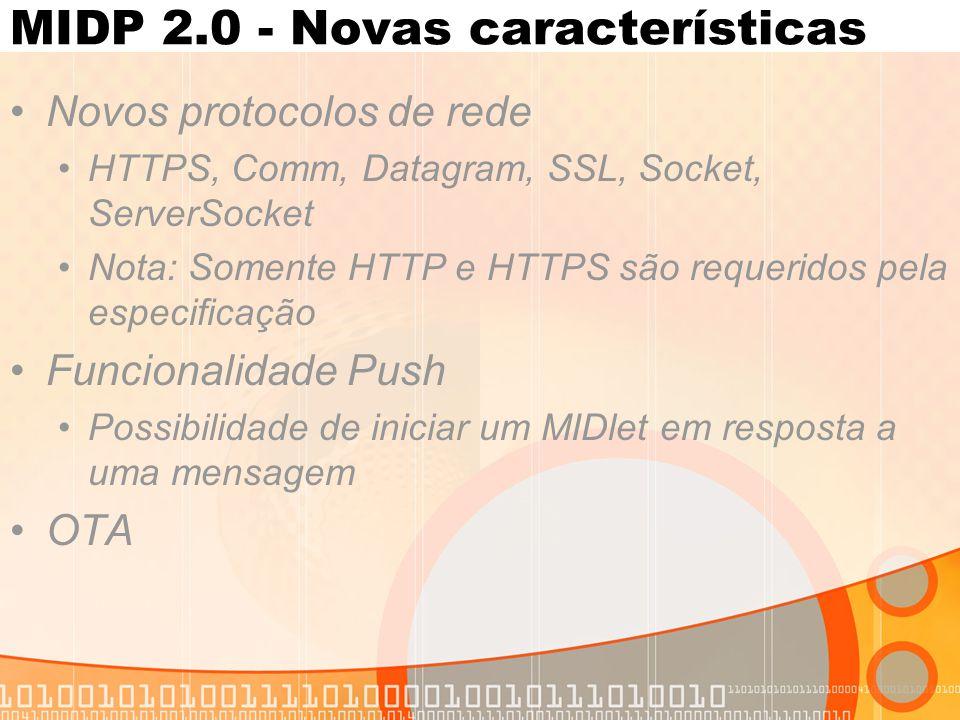 MIDP 2.0 - Novas características Novos protocolos de rede HTTPS, Comm, Datagram, SSL, Socket, ServerSocket Nota: Somente HTTP e HTTPS são requeridos pela especificação Funcionalidade Push Possibilidade de iniciar um MIDlet em resposta a uma mensagem OTA