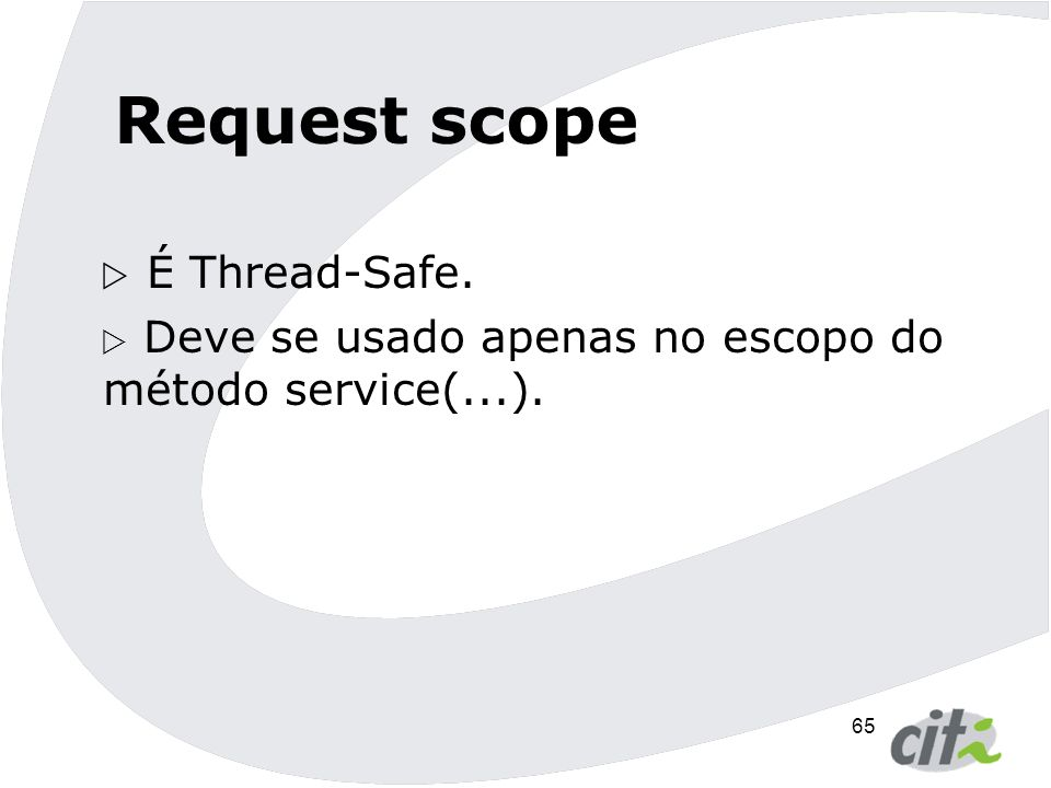 65 Request scope  É Thread-Safe.  Deve se usado apenas no escopo do método service(...).
