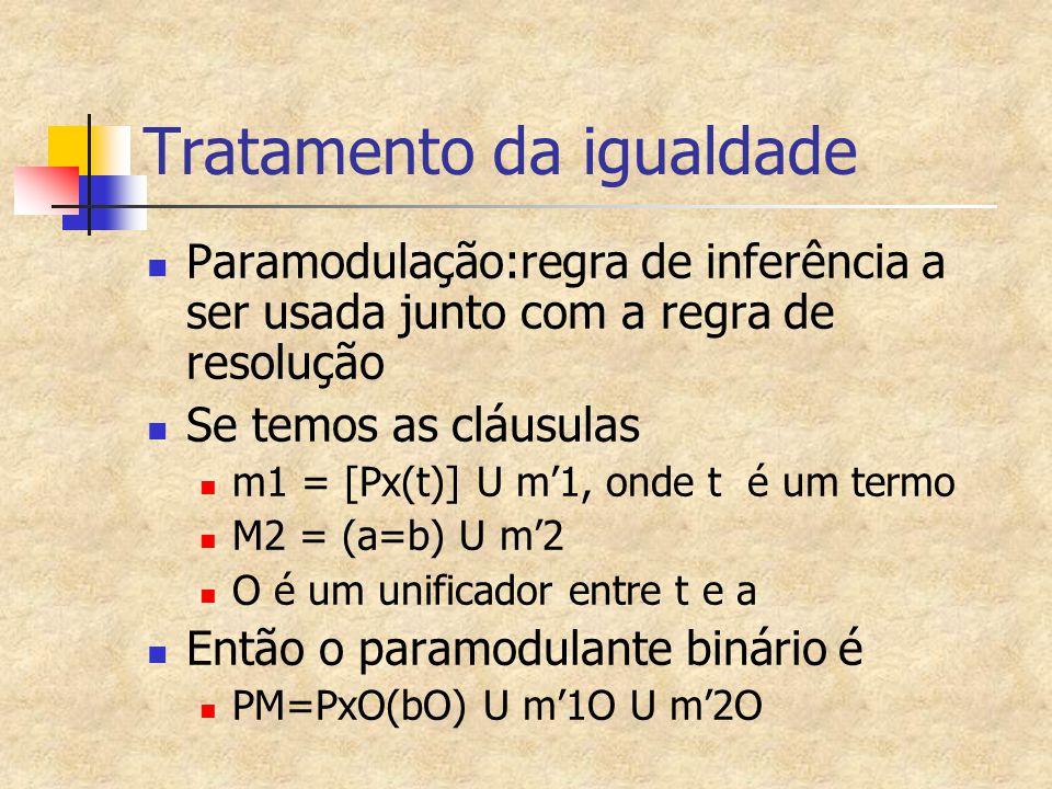 Tratamento da igualdade Paramodulação:regra de inferência a ser usada junto com a regra de resolução Se temos as cláusulas m1 = [Px(t)] U m'1, onde t é um termo M2 = (a=b) U m'2 O é um unificador entre t e a Então o paramodulante binário é PM=PxO(bO) U m'1O U m'2O