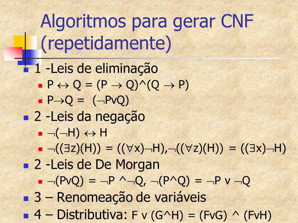 Algoritmos para gerar CNF (repetidamente) 1 -Leis de eliminação P  Q = (P  Q)^(Q  P) P  Q = (  PvQ) 2 -Leis da negação  (  H)  H  ((  z)(H)) = ((  x)  H),  ((  z)(H)) = ((  x)  H) 2 -Leis de De Morgan  (PvQ) =  P ^  Q,  (P^Q) =  P v  Q 3 – Renomeação de variáveis 4 – Distributiva: F v (G^H) = (FvG) ^ (FvH)