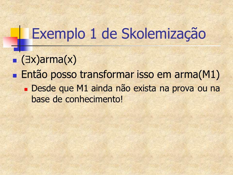Exemplo 1 de Skolemização (  x)arma(x) Então posso transformar isso em arma(M1) Desde que M1 ainda não exista na prova ou na base de conhecimento!