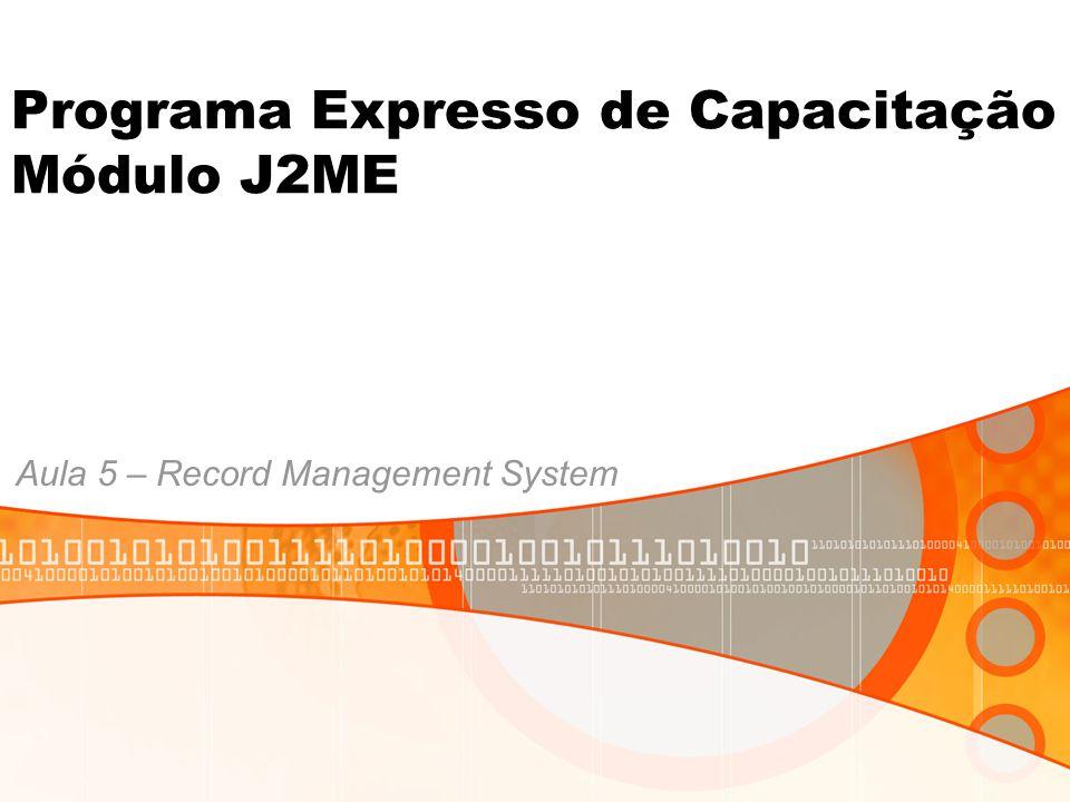 Programa Expresso de Capacitação Módulo J2ME Aula 5 – Record Management System