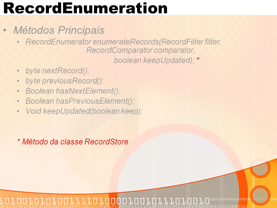RecordEnumeration Métodos Principais RecordEnumerator enumerateRecords(RecordFilter filter, RecordComparator comparator, boolean keepUpdated); * byte nextRecord(); byte previousRecord(); Boolean hasNextElement(); Boolean hasPreviousElement(); Void keepUpdated(boolean keep); * Método da classe RecordStore