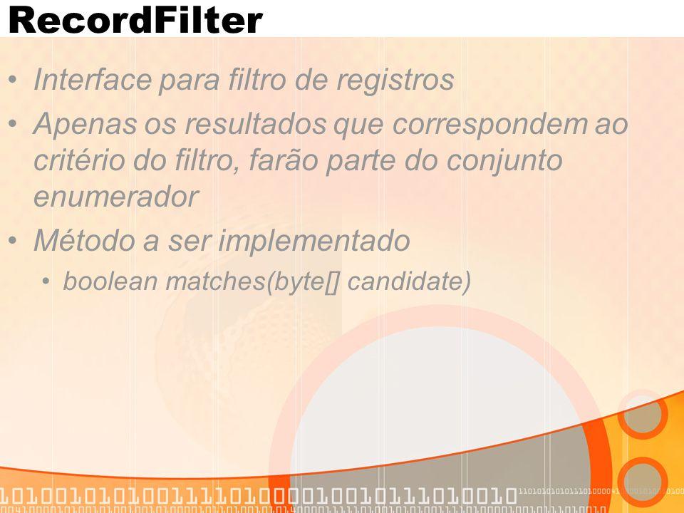 RecordFilter Interface para filtro de registros Apenas os resultados que correspondem ao critério do filtro, farão parte do conjunto enumerador Método a ser implementado boolean matches(byte[] candidate)