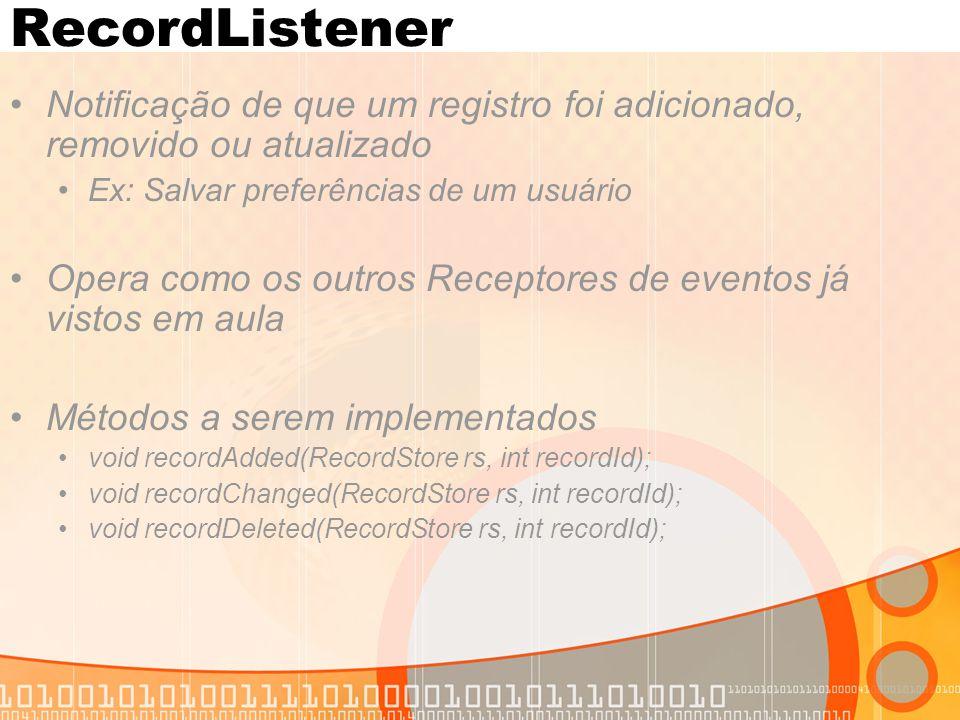 RecordListener Notificação de que um registro foi adicionado, removido ou atualizado Ex: Salvar preferências de um usuário Opera como os outros Receptores de eventos já vistos em aula Métodos a serem implementados void recordAdded(RecordStore rs, int recordId); void recordChanged(RecordStore rs, int recordId); void recordDeleted(RecordStore rs, int recordId);