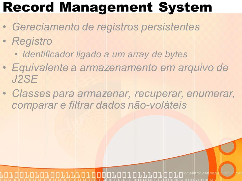 Record Management System Gereciamento de registros persistentes Registro Identificador ligado a um array de bytes Equivalente a armazenamento em arquivo de J2SE Classes para armazenar, recuperar, enumerar, comparar e filtrar dados não-voláteis