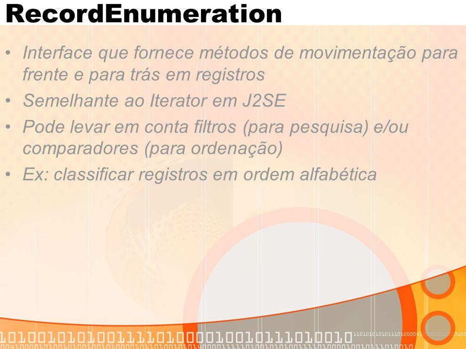 RecordEnumeration Interface que fornece métodos de movimentação para frente e para trás em registros Semelhante ao Iterator em J2SE Pode levar em conta filtros (para pesquisa) e/ou comparadores (para ordenação) Ex: classificar registros em ordem alfabética