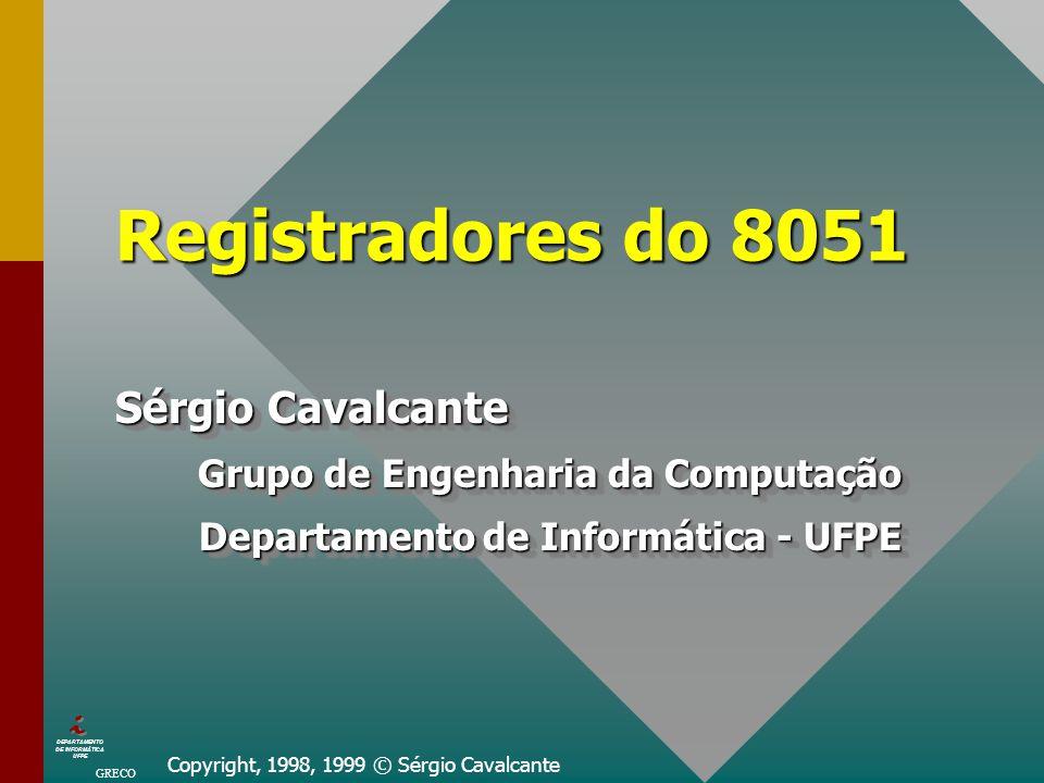 Copyright, 1998, 1999 © Sérgio Cavalcante Registradores do 8051 Sérgio Cavalcante Grupo de Engenharia da Computação Departamento de Informática - UFPE