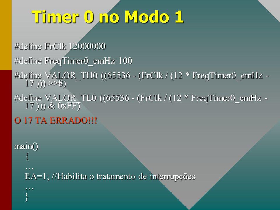 Timer 0 no Modo 1 #define FrClk 12000000 #define FreqTimer0_emHz 100 #define VALOR_TH0 ((65536 - (FrClk / (12 * FreqTimer0_emHz - 17 ))) >>8) #define