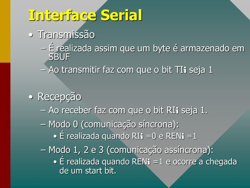 Interface Serial TransmissãoTransmissão –É realizada assim que um byte é armazenado em SBUF –Ao transmitir faz com que o bit TI i seja 1 RecepçãoRecep