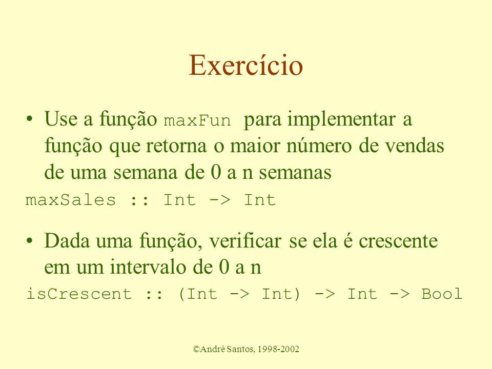 ©André Santos, 1998-2002 Exercício Use a função maxFun para implementar a função que retorna o maior número de vendas de uma semana de 0 a n semanas maxSales :: Int -> Int Dada uma função, verificar se ela é crescente em um intervalo de 0 a n isCrescent :: (Int -> Int) -> Int -> Bool
