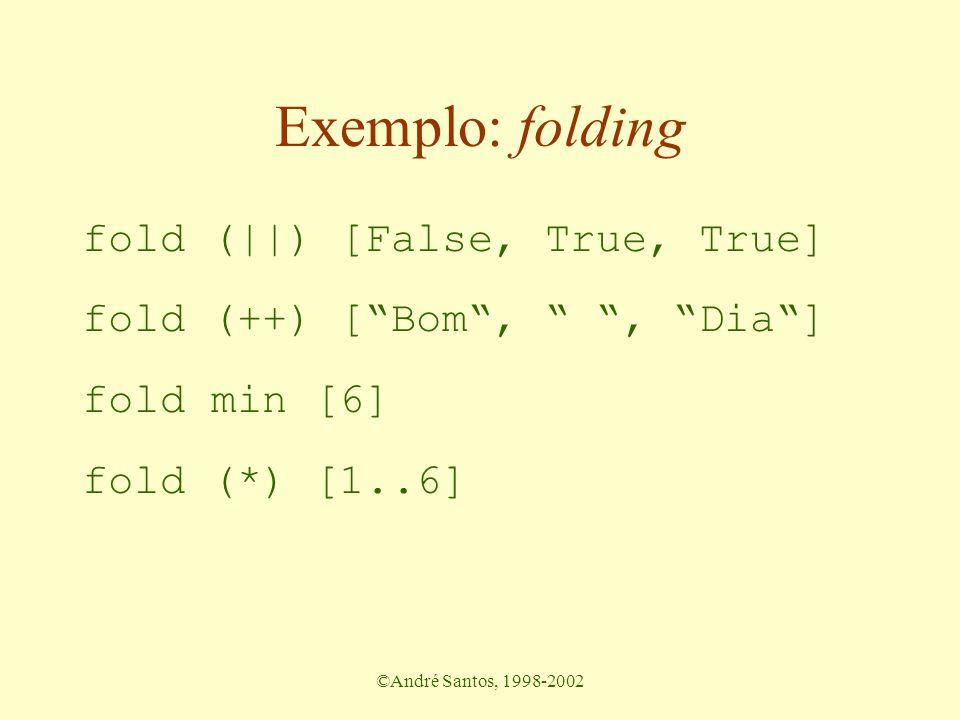 ©André Santos, 1998-2002 Exemplo: folding fold (||) [False, True, True] fold (++) [ Bom , , Dia ] fold min [6] fold (*) [1..6]