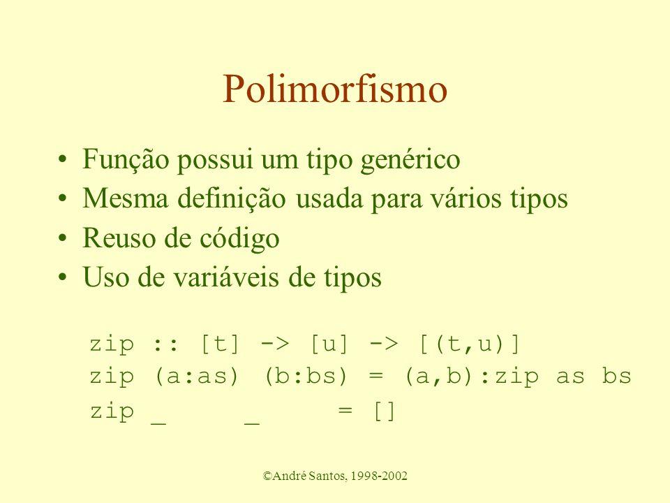 ©André Santos, 1998-2002 Polimorfismo Função possui um tipo genérico Mesma definição usada para vários tipos Reuso de código Uso de variáveis de tipos zip (a:as) (b:bs) = (a,b):zip as bs zip _ _ = [] zip :: [t] -> [u] -> [(t,u)]