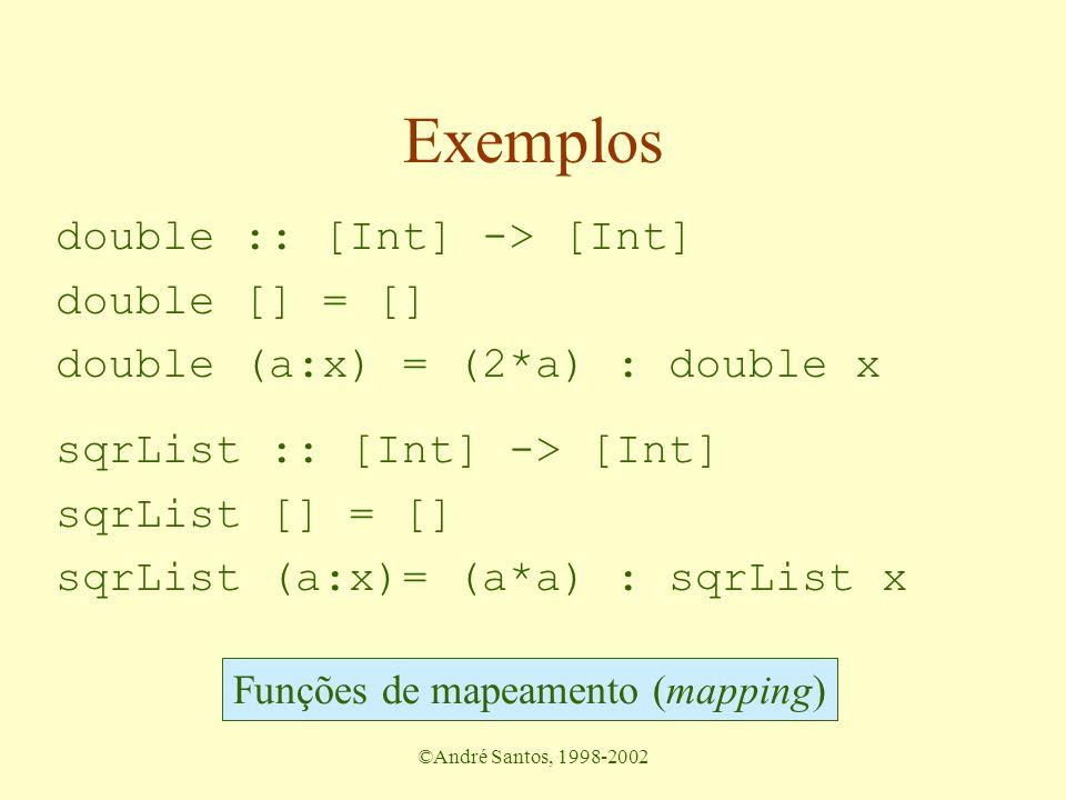 ©André Santos, 1998-2002 Exemplos double :: [Int] -> [Int] double [] = [] double (a:x) = (2*a) : double x sqrList :: [Int] -> [Int] sqrList [] = [] sqrList (a:x)= (a*a) : sqrList x Funções de mapeamento (mapping)