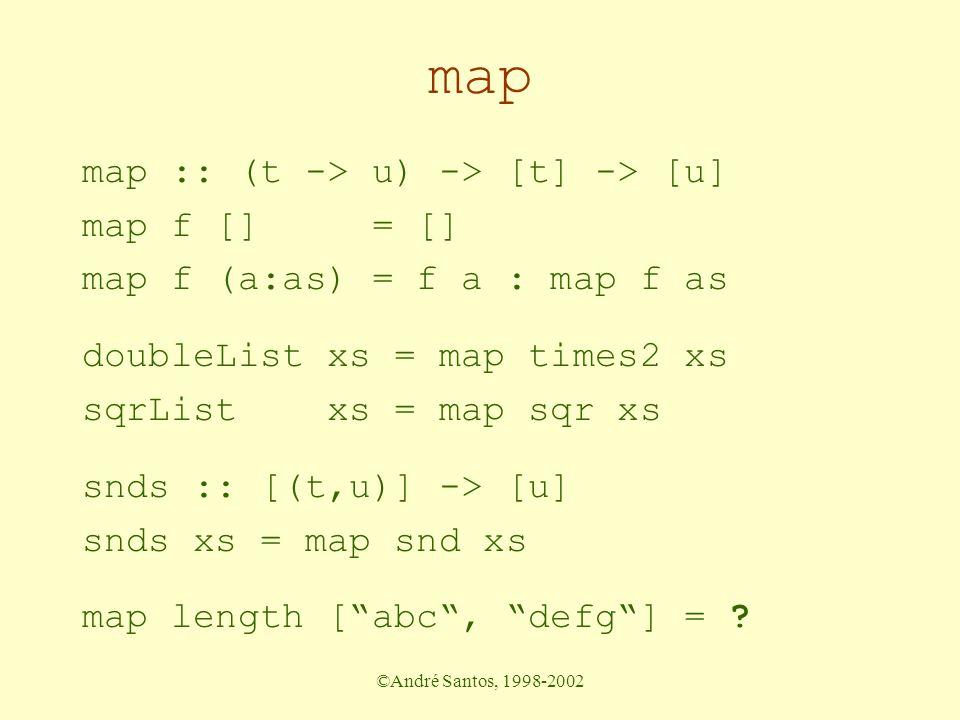©André Santos, 1998-2002 map map :: (t -> u) -> [t] -> [u] map f [] = [] map f (a:as) = f a : map f as doubleList xs = map times2 xs sqrList xs = map sqr xs snds :: [(t,u)] -> [u] snds xs = map snd xs map length [ abc , defg ] = ?