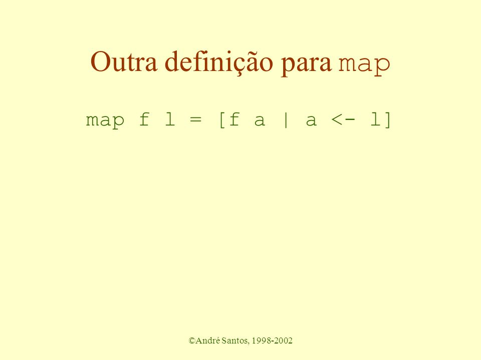 ©André Santos, 1998-2002 Exercícios Defina as seguintes funções sobre listas –eleva os itens ao quadrado mapping –retorna a soma dos quadrados dos itens folding –manter na lista todos os itens maiores que zero.