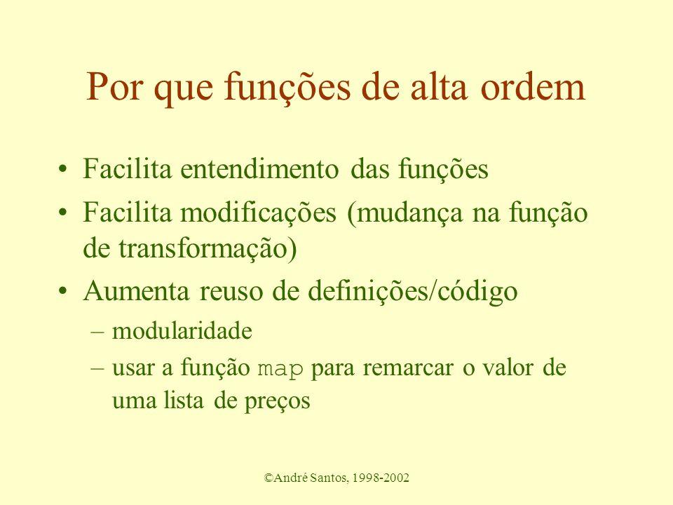 ©André Santos, 1998-2002 Por que funções de alta ordem Facilita entendimento das funções Facilita modificações (mudança na função de transformação) Aumenta reuso de definições/código –modularidade –usar a função map para remarcar o valor de uma lista de preços