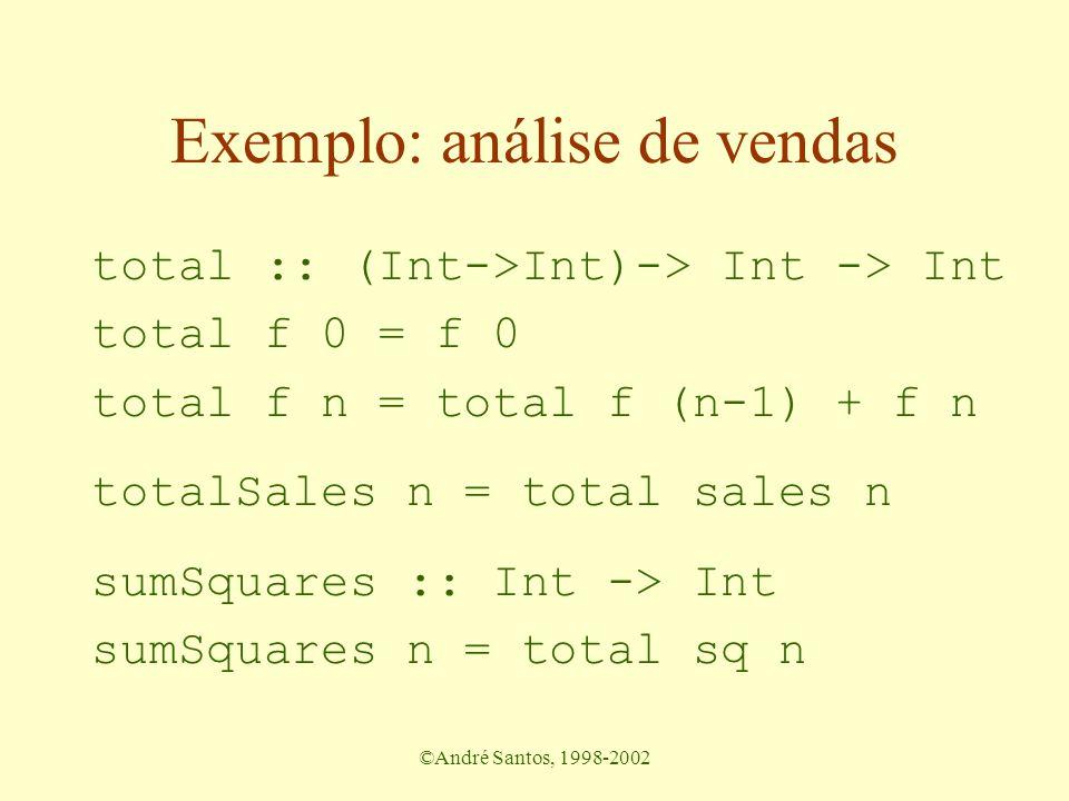 ©André Santos, 1998-2002 Exemplo: análise de vendas total :: (Int->Int)-> Int -> Int total f 0 = f 0 total f n = total f (n-1) + f n totalSales n = total sales n sumSquares :: Int -> Int sumSquares n = total sq n