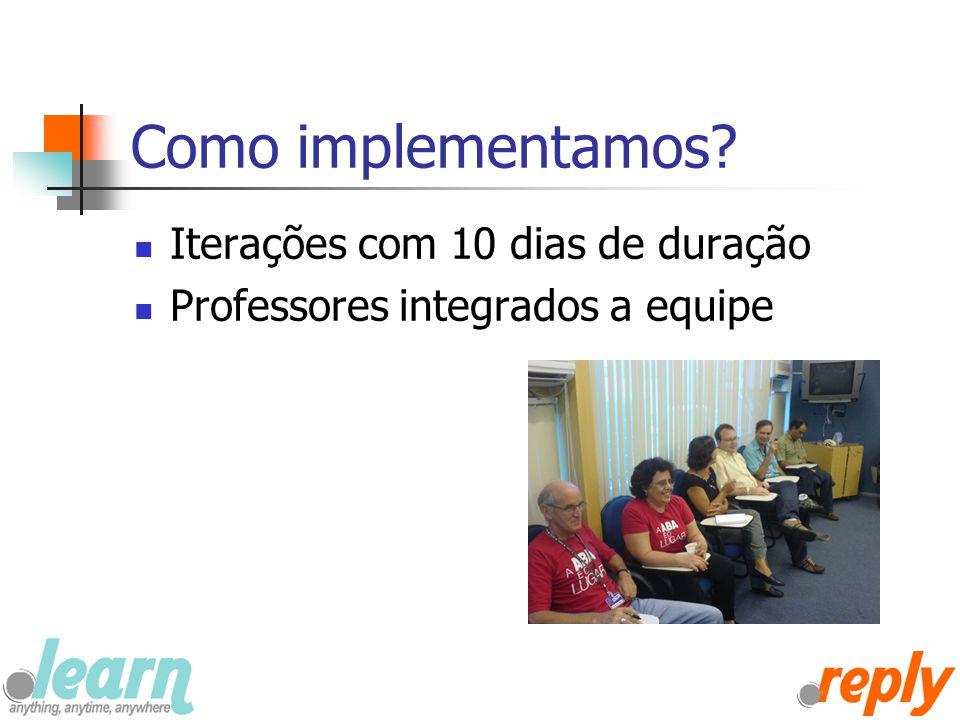 Como implementamos? Iterações com 10 dias de duração Professores integrados a equipe
