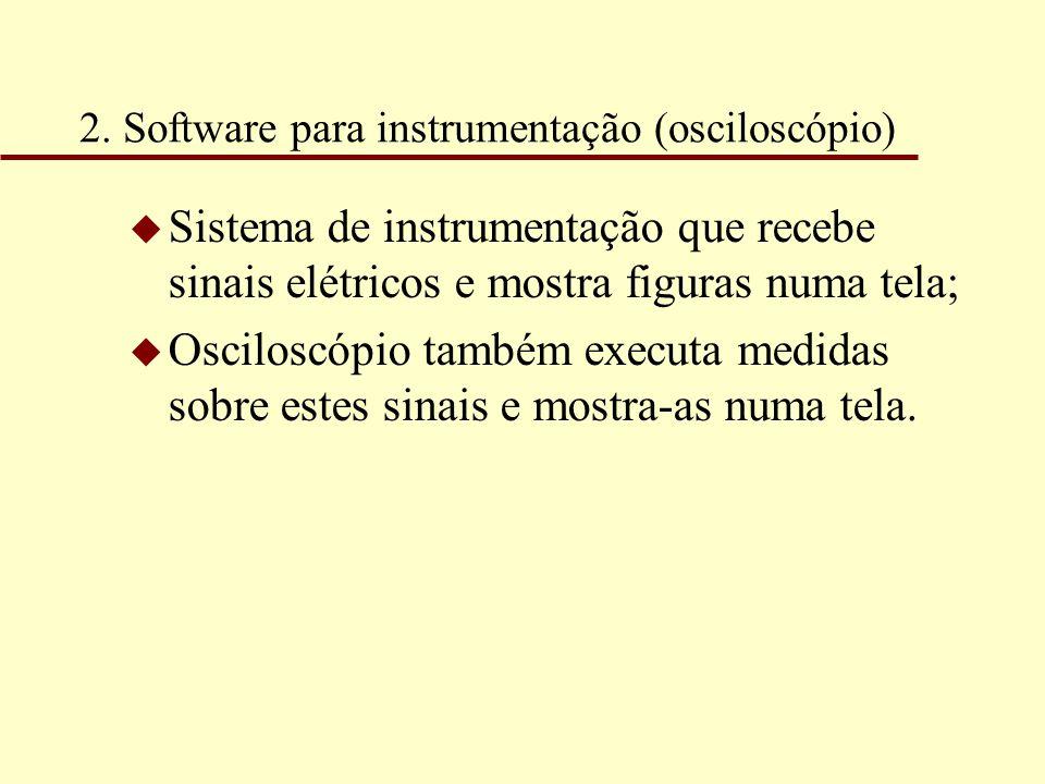 2. Software para instrumentação (osciloscópio) u Sistema de instrumentação que recebe sinais elétricos e mostra figuras numa tela; u Osciloscópio tamb