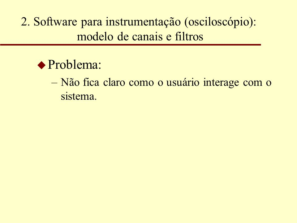 2. Software para instrumentação (osciloscópio): modelo de canais e filtros u Problema: –Não fica claro como o usuário interage com o sistema.
