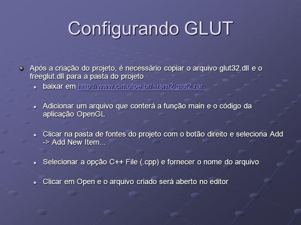 Configurando GLUT Após a criação do projeto, é necessário copiar o arquivo glut32.dll e o freeglut.dll para a pasta do projeto baixar em http://www.ci