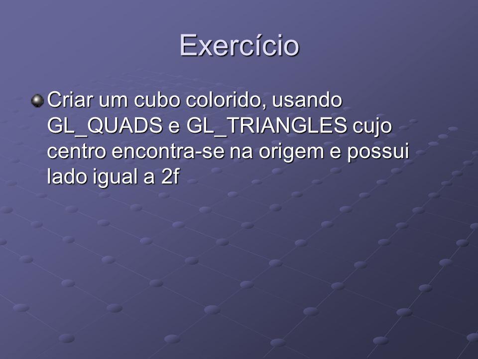Exercício Criar um cubo colorido, usando GL_QUADS e GL_TRIANGLES cujo centro encontra-se na origem e possui lado igual a 2f