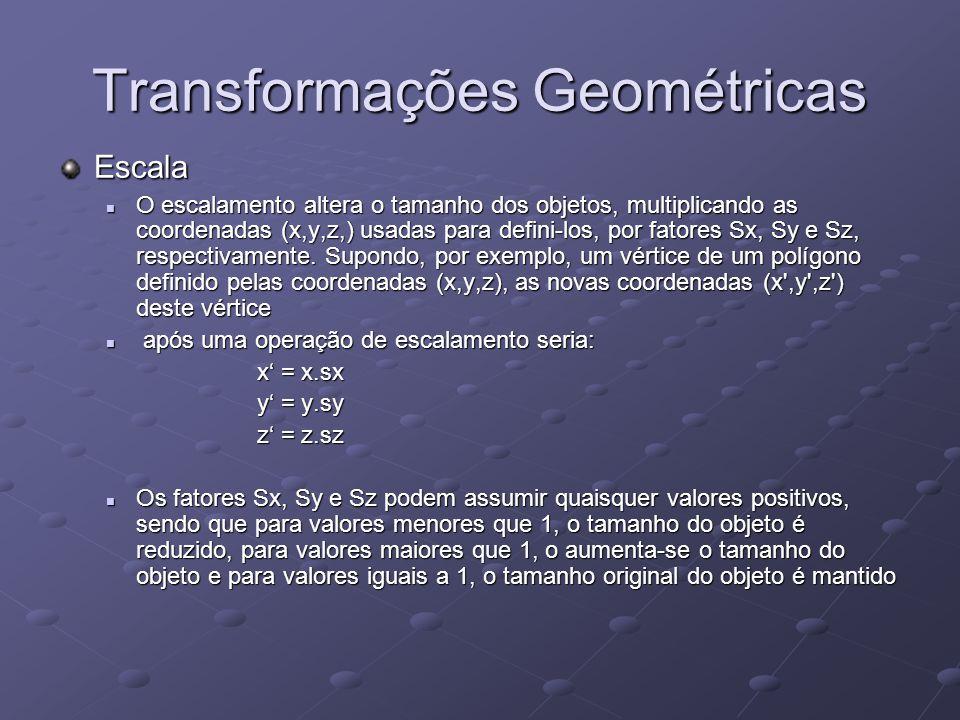 Transformações Geométricas Escala O escalamento altera o tamanho dos objetos, multiplicando as coordenadas (x,y,z,) usadas para defini-los, por fatore