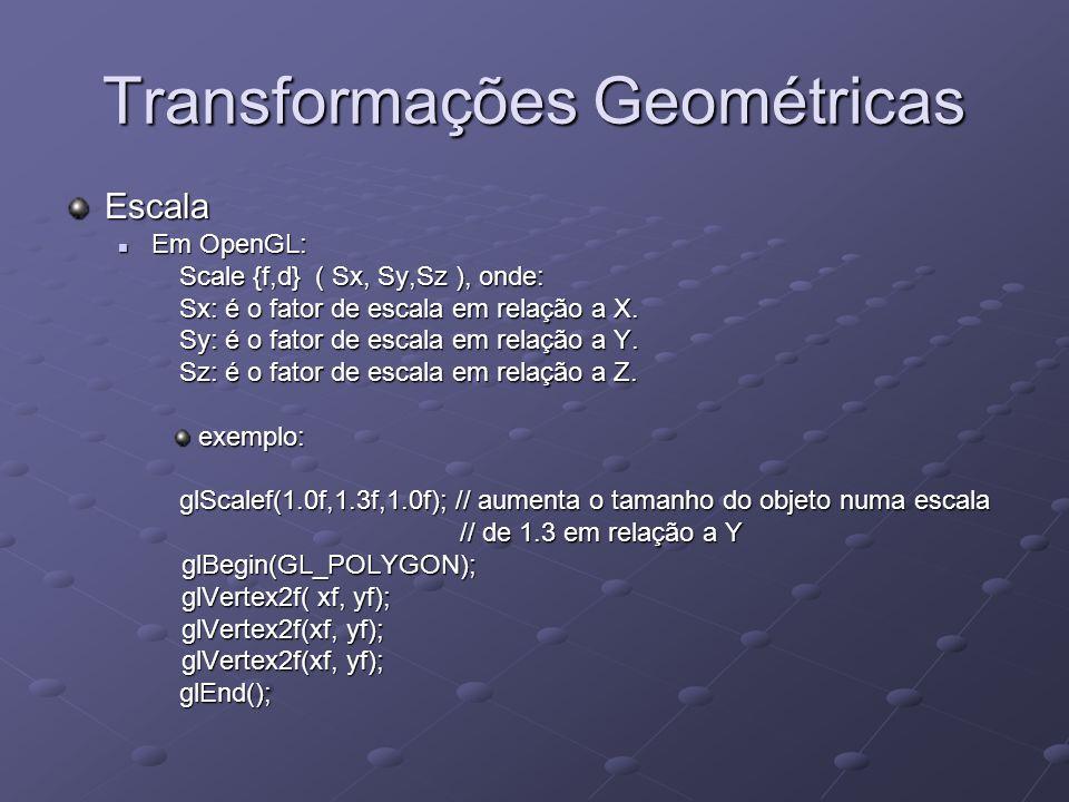 Transformações Geométricas Escala Em OpenGL: Em OpenGL: Scale {f,d} ( Sx, Sy,Sz ), onde: Scale {f,d} ( Sx, Sy,Sz ), onde: Sx: é o fator de escala em r