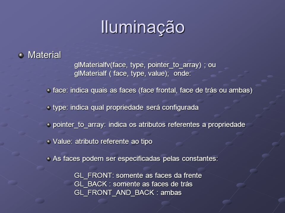 Iluminação Material glMaterialfv(face, type, pointer_to_array) ; ou glMaterialf ( face, type, value); onde: glMaterialf ( face, type, value); onde: fa