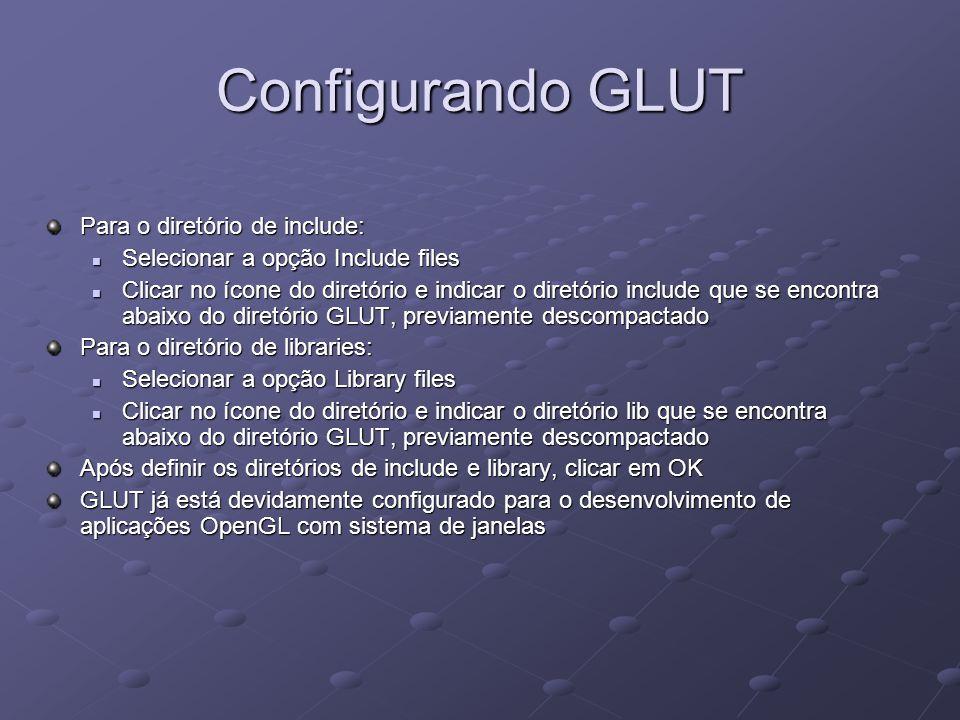 Configurando GLUT Para o diretório de include: Selecionar a opção Include files Selecionar a opção Include files Clicar no ícone do diretório e indica