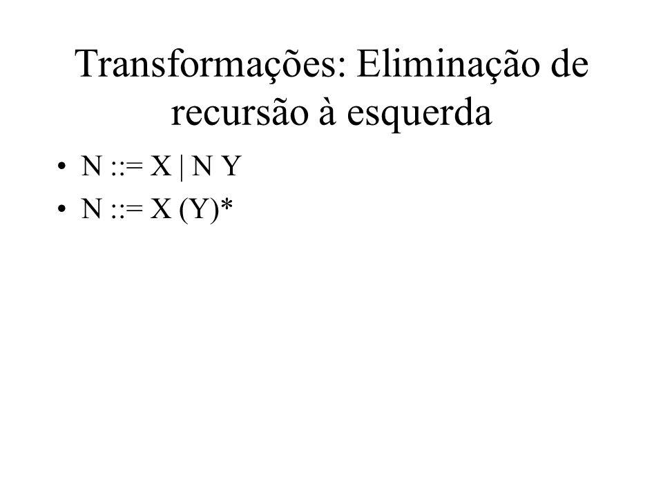 Transformações: Eliminação de recursão à esquerda N ::= X | N Y N ::= X (Y)*