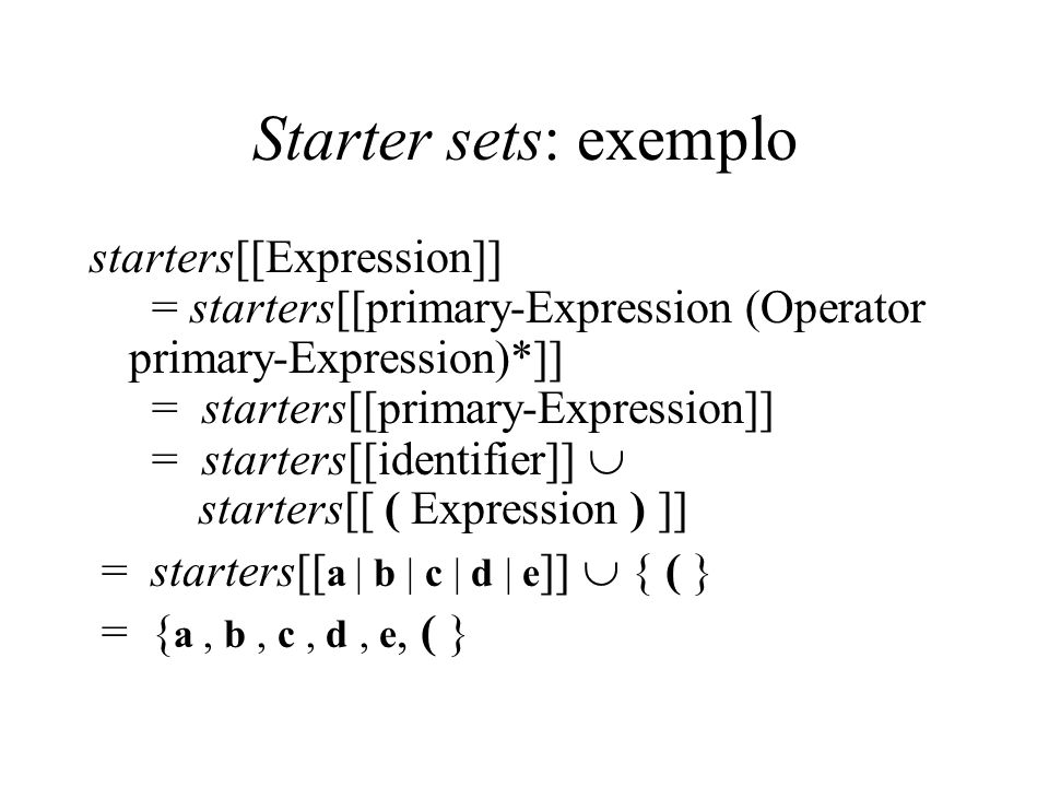 Starter sets: exemplo starters[[Expression]] = starters[[primary-Expression (Operator primary-Expression)*]] = starters[[primary-Expression]] = starters[[identifier]]  starters[[ ( Expression ) ]] = starters[[ a | b | c | d | e ]]  { ( } = { a, b, c, d, e, ( }