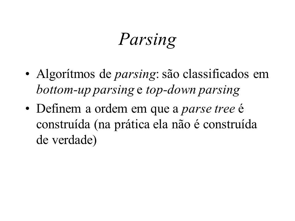 Parsing Algorítmos de parsing: são classificados em bottom-up parsing e top-down parsing Definem a ordem em que a parse tree é construída (na prática