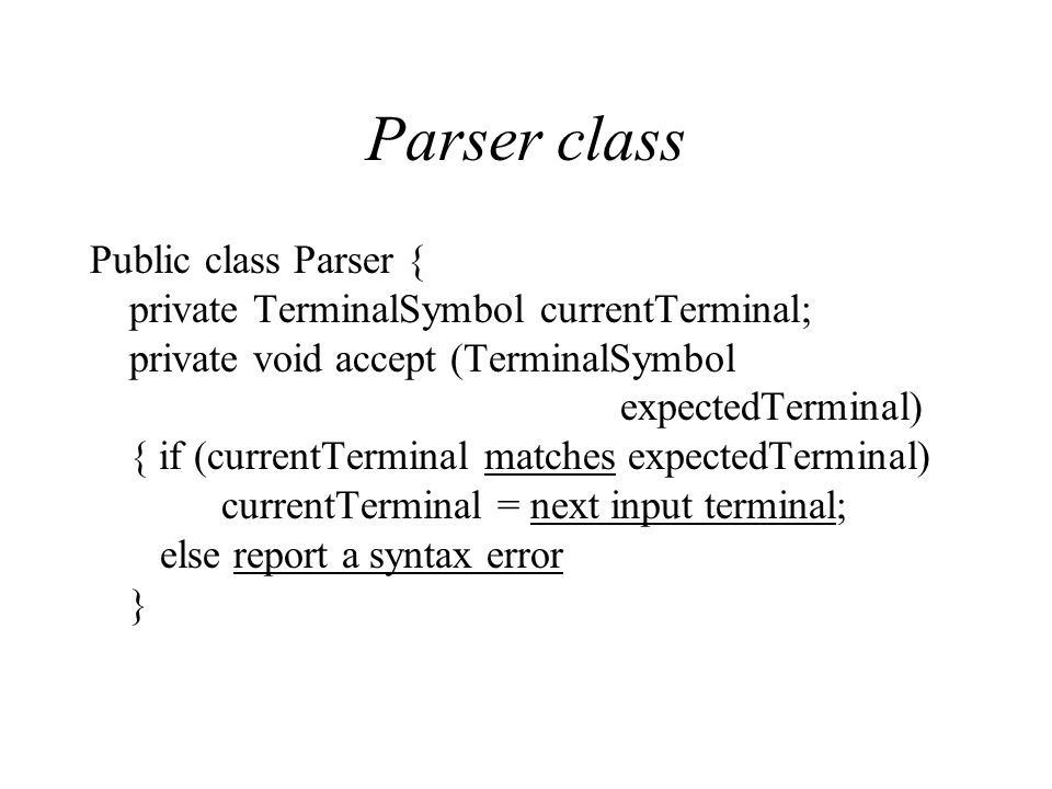 Parser class Public class Parser { private TerminalSymbol currentTerminal; private void accept (TerminalSymbol expectedTerminal) { if (currentTerminal