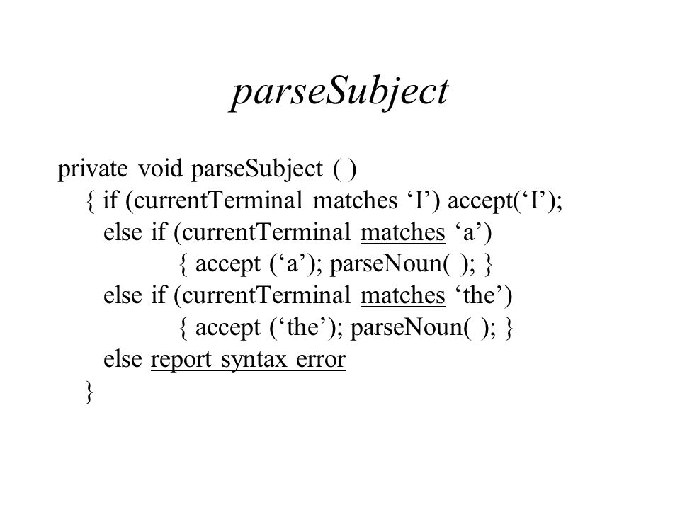 parseSubject private void parseSubject ( ) { if (currentTerminal matches 'I') accept('I'); else if (currentTerminal matches 'a') { accept ('a'); parseNoun( ); } else if (currentTerminal matches 'the') { accept ('the'); parseNoun( ); } else report syntax error }