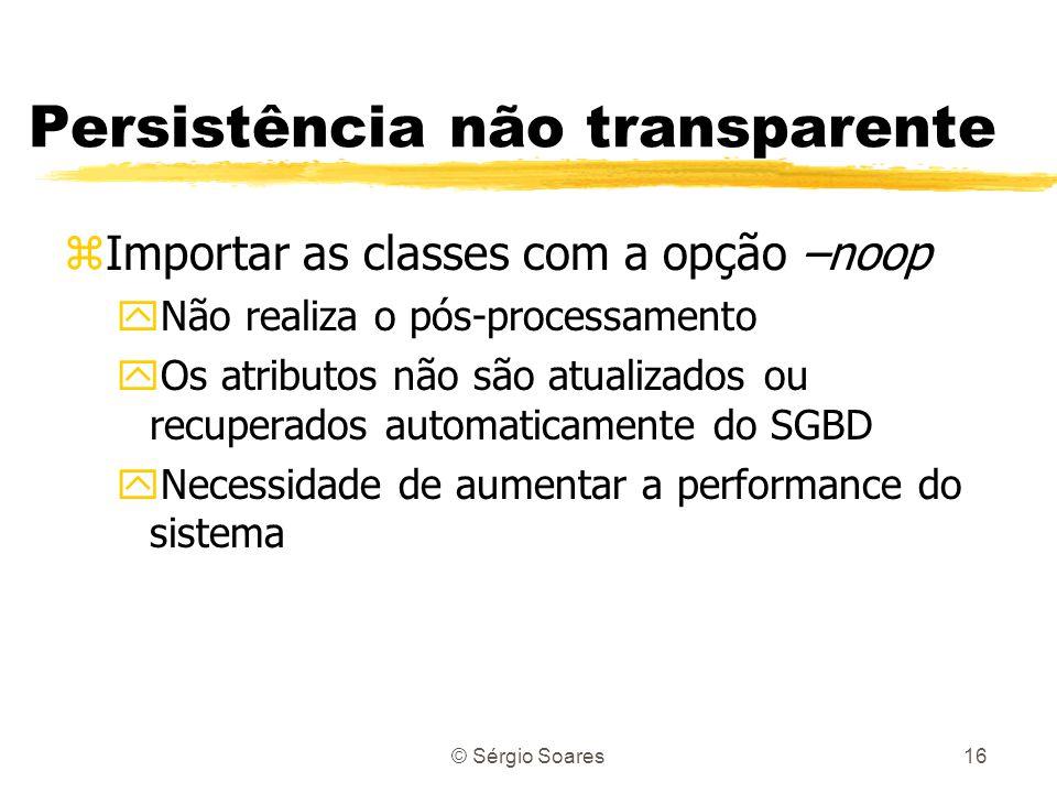 © Sérgio Soares16 Persistência não transparente zImportar as classes com a opção –noop yNão realiza o pós-processamento yOs atributos não são atualiza